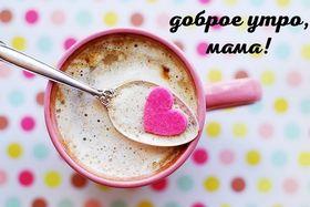 Доброе утро, мама! Скачать красивую картинку на праздник онлайн! скачать открытку бесплатно | pozdravok.qwestore.com